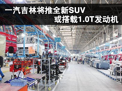 一汽吉林将推全新SUV 或搭载1.0T发动机