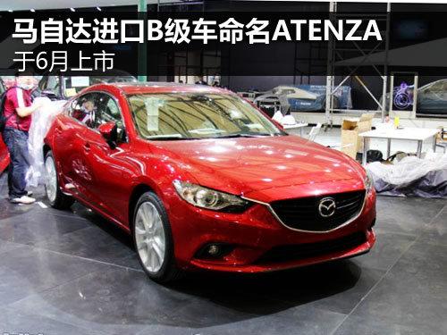马自达进口B级车命名ATENZA 于6月上市