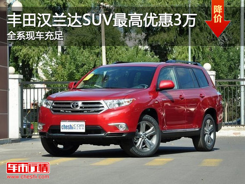 丰田汉兰达SUV最高优惠3万 全系现车充足