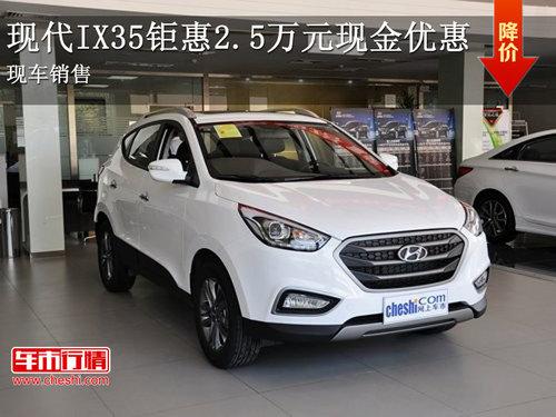 现代IX35钜惠2.5万元现金优惠 现车销售