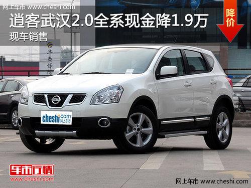 逍客武汉2.0L全系现金降1.9万 现车销售