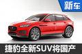 捷豹全新SUV将国产 与宝马X1同级别-图