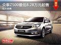 众泰Z500最低8.28万元起售 现车销售