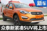 众泰新款紧凑SUV-配置升级 8月3日上市