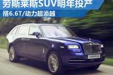 勞斯萊斯明年投產SUV 動力全面超過添越