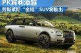 劳斯莱斯将推全铝平台SUV 竞争宾利添越