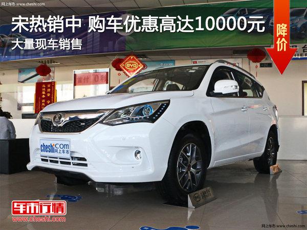 比亚迪宋热销中  购车优惠高达10000元-图1