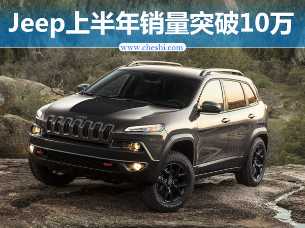 Jeep上半年销量突破10万 国产车型大增106%-图1