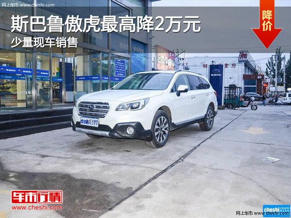 斯巴鲁傲虎最高降2万元 南宁车展更优惠-图1